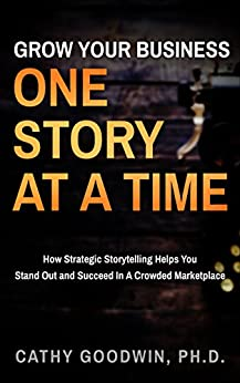Grow Your Business One Story At A Time: How Strategic Storytelling Helps You Stand Out And Succeed In A Crowded Marketplace by [Goodwin, Cathy]