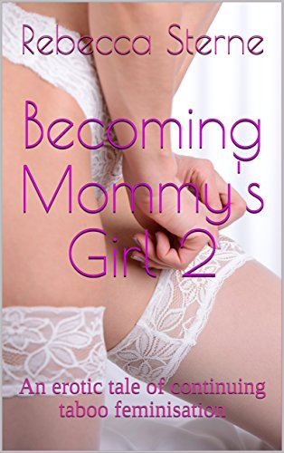 Becoming Mommy's Girl 2: An erotic tale of continuing taboo feminisation (Sissyboy Panties)