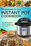 Instant Pot Cookbook: 5 Ingredients Or Less Recipes - 101 Tasty and Delicious Instant Pot Recipes For Your Whole Family & Beginners Guide.