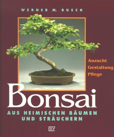 Bonsai aus heimischen Bäumen und Sträuchern: Anzucht, Gestaltung, Pflege