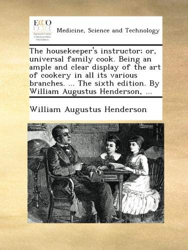 Read Online The housekeeper's instructor; or, universal family cook. Being an ample and clear display of the art of cookery in all its various branches. ... The sixth edition. By William Augustus Henderson, ... pdf epub