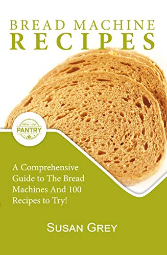 Bread Machine Recipes: The Quick And Easy Guide To Homemade Bread Machine Recipes (loafs, buns, gluten-free, nut bread, fruit bread, cheese bread, pizza bread, sweet and savoury bread too!) by [Grey, Susan]