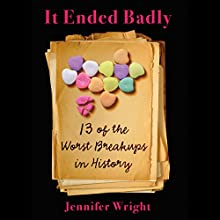 It Ended Badly: Thirteen of the Worst Breakups in History Audiobook by Jennifer Wright Narrated by Hillary Huber