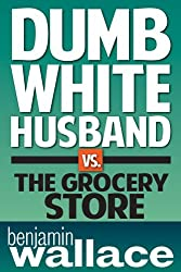 Dumb White Husband vs. The Grocery Store (A Short Story)