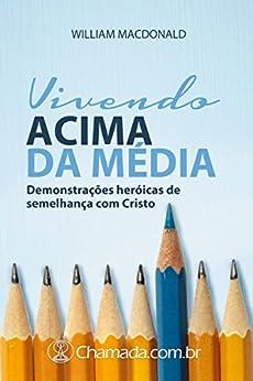 Vivendo Acima da Média: Demonstrações heróicas de semelhança com Cristo por [MacDonald, William]