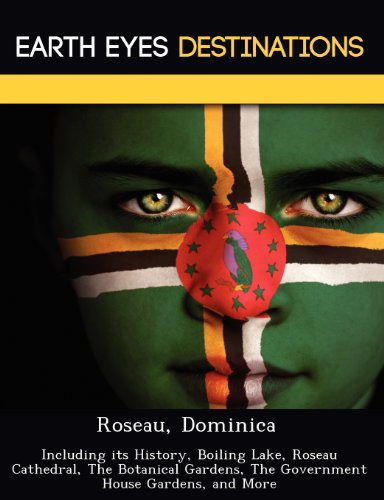 Roseau, Dominica: Including its History, Boiling Lake, Roseau Cathedral, The Botanical Gardens, The Government House Gardens, and More