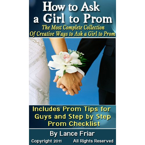 How to Ask a Girl to Prom: The Most Complete Collection Of Creative Ways to Ask a Girl to Prom, Includes Prom Tips for Guys, Step by Step Prom Checklis and How to Shop for a Limo (Good Ideas To Ask A Girl To Prom)