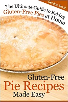 Gluten-Free Pie Recipes; Made Easy: The Ultimate Guide to Baking Gluten-Free Pies at Home