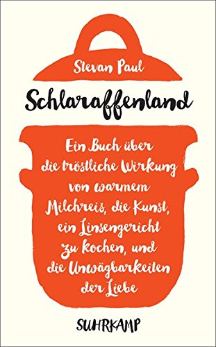 Schlaraffenland: Ein Buch über die tröstliche Wirkung von warmem Milchreis, die Kunst, ein Linsengericht zu kochen, und die Unwägbarkeiten der Liebe (suhrkamp taschenbuch)