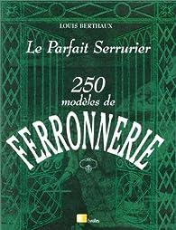 Le Parfait serrurier : 250 modèles de ferronnerie par Louis Berthaux