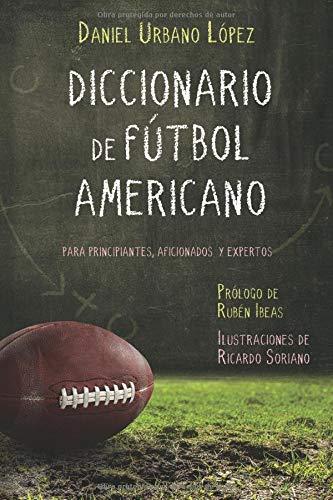 Diccionario de Fútbol Americano: Para principiantes, aficionados y expertos por Urbano López, Daniel,Ricardo Soriano,Rubén Ibeas