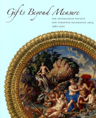 GIFTS BEYOND MEASURE: The Antiquarian Society and European Decorative Arts, 1987-2002 PDF