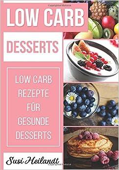Low Carb Desserts: Low Carb Rezepte für gesunde Desserts: Volume 5