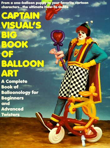 Dvd Balloon Sculpture - Captain Visual's Big Book Of Balloon Art: A Complete Book of Balloonology for Beginners and Advanced Twisters