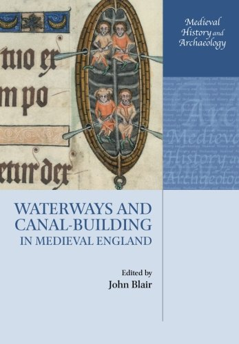 Waterways and Canal-Building in Medieval England (Medieval History and Archaeology) by Oxford University Press