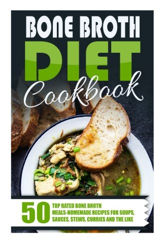 Bone Broth Diet Cookbook: 50 Top Rated Bone Broth Meals-Homemade Recipes For Soups, Sauces, Stews, Curries And The Like