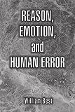 Reason, Emotion, and Human Error, William P. Best, 1425788009