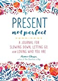 #8: Present, Not Perfect: A Journal for Slowing Down, Letting Go, and Loving Who You Are