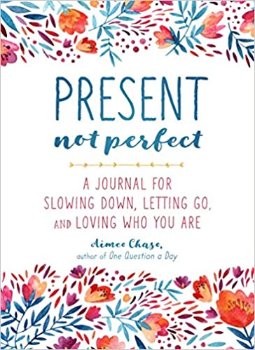 present not perfect a journal for slowing down letting go and loving who you are