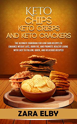 Keto Chips, Keto Crisps, and Keto Crackers: The Ultimate Cookbook for Low Carb Recipes to Enhance Weight Loss, Burn Fat, and Promote Healthy Living with Easy to Follow, Quick, and Delicious Recipes!