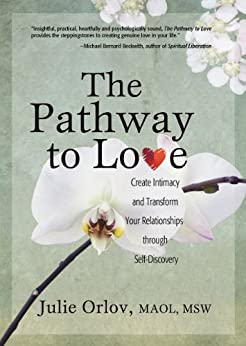 The Pathway to Love: Create Intimacy and Transform Your Relationships through Self-Discovery by [Orlov, Julie]
