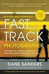 Fast Track Photographer, Revised and Expanded Edition: Leverage Your Unique Strengths for a More Successful Photography Business