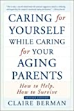 Caring for Yourself While Caring for Your Aging Parents, Claire Berman, 080506804X