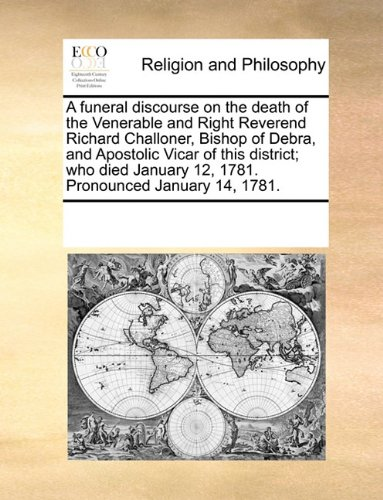 A funeral discourse on the death of the Venerable and Right Reverend Richard Challoner, Bishop of Debra, and Apostolic Vicar of this district; who died January 12, 1781. Pronounced January 14, 1781. ebook