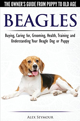 Beagles - The Owner's Guide from Puppy to Old Age - Choosing, Caring for, Grooming, Health, Training and Understanding Your Beagle Dog or Puppy