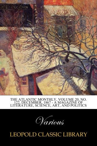 Download The Atlantic Monthly, Volume 20, No. 122, December, 1867 - A Magazine of Literature, Science, Art, and Politics pdf