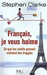 Français, je vous haime : Ce que les rosbifs pensent vraiment des froggies par Clarke