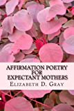 Affirmation Poetry for Expectant Mothers, Elizabeth Gray, 1479206431