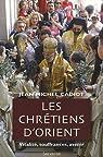 Les Chrétiens d'Orient : Vitalité, Souffrances, Avenir par Cadiot