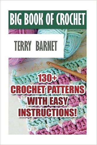 Big Book Of Crochet: 130+ Crochet Patterns With Easy Instructions!: (Amigurumi Crochet, African Flower Crochet, Afgan Crochet, Crochet For Babies)