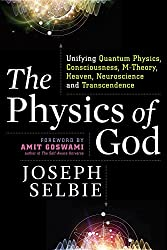 The Physics of God: Unifying Quantum Physics, Consciousness, M-Theory, Heaven, Neuroscience and Transcendence by Joseph Selbie