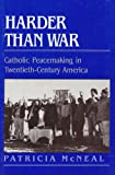 Harder Than War : Catholic Peacemaking in Twentieth-Century America, McNeal, Patricia, 0813517400