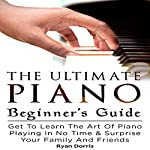 The Ultimate Piano Beginner's Guide: Get to Learn the Art of Piano Playing in No Time & Surprise Your Family and Friends | Ryan Dorris