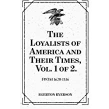 The Loyalists of America and Their Times, Vol. 1 of 2. : From 1620-1816