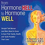 From Hormone Hell to Hormone Well: Straight Talk Women (and Men) Need to Know to Save Their Sanity, Health, and - Quite Possibly - Their Lives | C. W. Randolph Jr. M.D>,Genie James