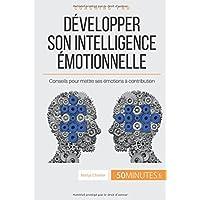 Développer son intelligence émotionnelle: Conseils pour mettre ses émotions à contribution