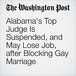 Alabama's Top Judge Is Suspended, and May Lose Job, after Blocking Gay Marriage