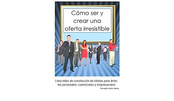 Cómo ser y crear una oferta irresistible eBook: Fernando Castro ...