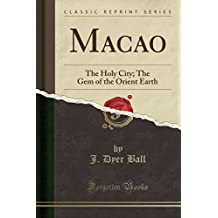 Macao: The Holy City; The Gem of the Orient Earth (Classic Reprint)