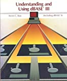 Understanding and Using dBASE III : Including dBASE II, Ross, Steven C., 0314962115