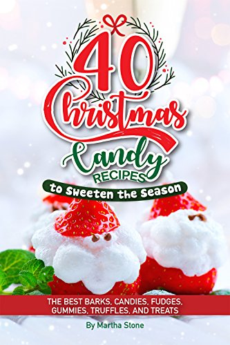 40 Christmas Candy Recipes - to Sweeten the Season: The Best Barks, Candies, Fudges, Gummies, Truffles, and Treats by Martha Stone