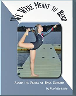 WE WERE MEANT TO BEND  Avoid the Perils of Back Surgery