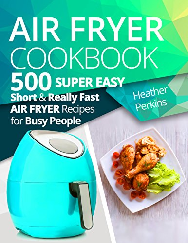 Air Fryer Cookbook: 500 Super Easy, Short and Really Fast Air Fryer Recipes for Busy People by Heather Perkins