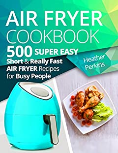 Air Fryer Cookbook: 500 Super Easy, Short and Really Fast Air Fryer Recipes for Busy People