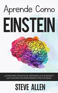 Aprende como Einstein: Memoriza más, enfócate mejor y lee efectivamente para aprender cualquier cosa