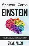 Aprende como Einstein: Memoriza más, enfócate mejor y lee efectivamente para aprender cualquier cosa: Las mejores técnicas de aprendizaje acelerado y para pensar como un genio (Spanish Edition)